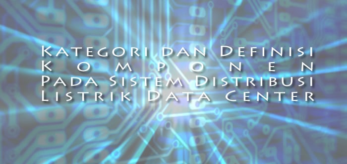 Kategori dan Definisi Komponen Sistem Distribusi Listrik Data Center