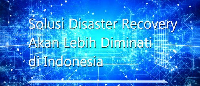 Solusi Disaster Recovery Akan Lebih Diminati di Indonesia