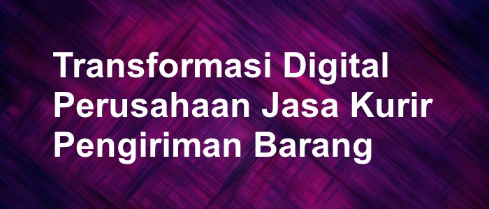 Transformasi Digital Pada Perusahaan Jasa Kurir Pengiriman Barang