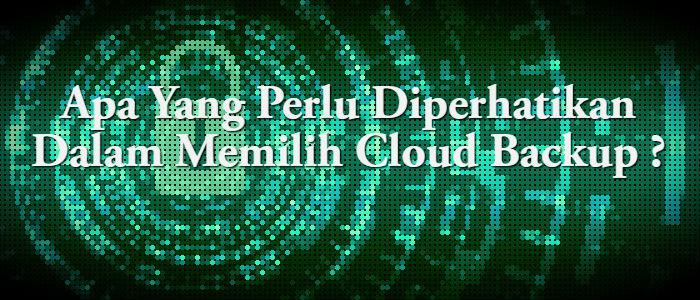 Apa Yang Perlu Diperhatikan Dalam Memilih Cloud Backup ?